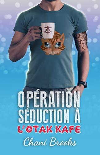 Opération Séduction à l'Otak'Kafé: une new romance feel good et sexy pour l'été, une comédie romantique déjantée dans un café-lecture par [Chani Brooks, Auréline B.]